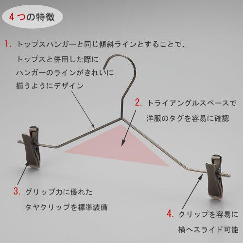 ボトムス用スマートハンガーの4つの特徴  ①トップスハンガーと同じ傾斜ラインとすることで、トップスと併用した際にハンガーのラインがきれいに揃うようにデザイン。 ②トライアングルの空きスペースで洋服のタグを容易に確認。 ③衣類の落ちようとする力をクリップが閉まる力に変換する構造を持つタヤクリップを標準装備。グリップ力に優れながらも衣類にクリップ跡が付きにくい、相反する機能を併せ持つ当社自信作のクリップ付です。  ④クリップを容易に横へスライドさせることが可能。