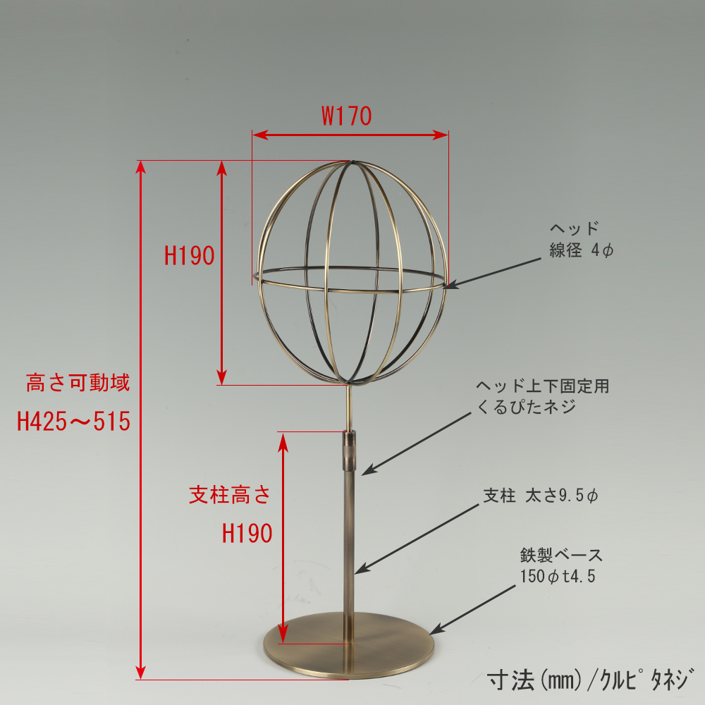 ●寸法表記画像 ●帽子スタンド 球体型-S くるぴたネジ仕様 ●高さ:425~515mm 上下可動(伸縮)式(くるぴたネジによる固定) ●ヘッド部: 高さ190mm/幅170mm/ 線径4φ ●支柱:高さ190mm/太さ直径9.5mm ●ベース(台座部): 直径150mm/板厚4.5mm/裏面フェルト仕様