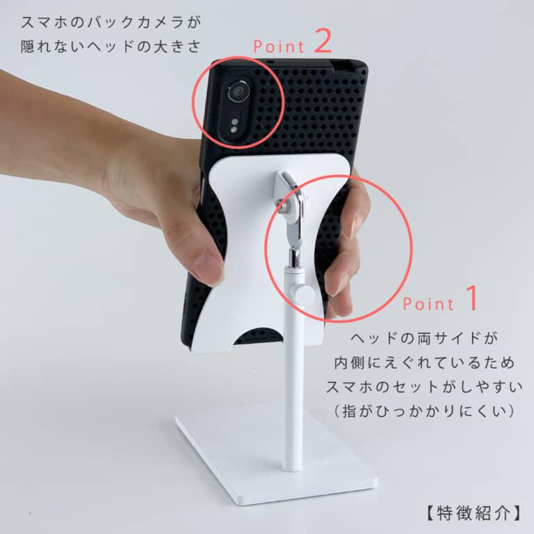●ヘッド部のデザインの特徴   ポイント1  ヘッドの両サイドが内側にえぐれているため、スマートフォンのセットがしやすい(指に引っ掛かりにくい)。  ポイント2 スマートフォンのバックカメラが隠れない仕様   【ご注意】  お客様のご使用の機種・スマートフォンケースによってはバックカメラが隠れてしまう場合もございますので、よく寸法をご確認の上ご購入下さい。